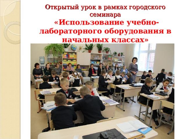 Открытый урок в рамках городского семинара   «Использование учебно-лабораторного оборудования в начальных классах»