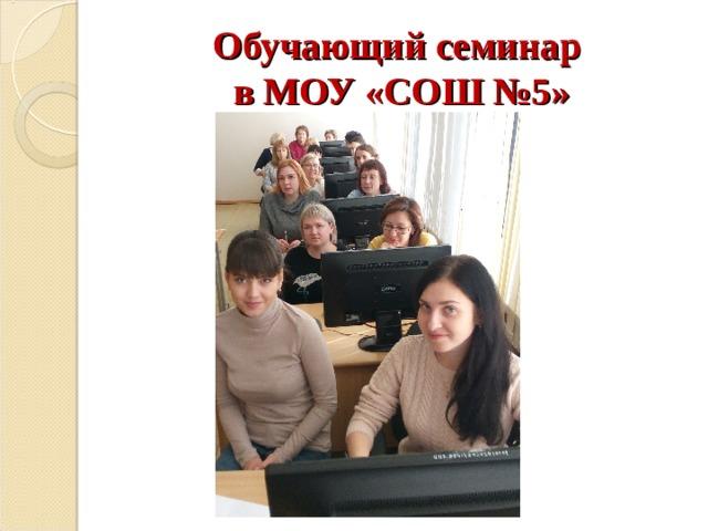 Обучающий семинар  в МОУ «СОШ №5»