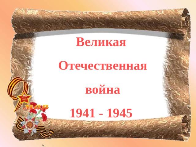Великая  Отечественная  война 1941 - 1945