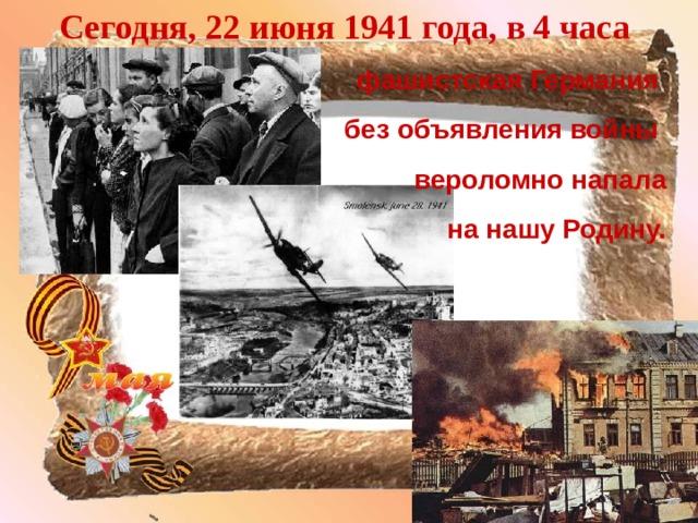 Сегодня, 22 июня 1941 года, в 4 часа фашистская Германия без объявления войны вероломно напала  на нашу Родину.