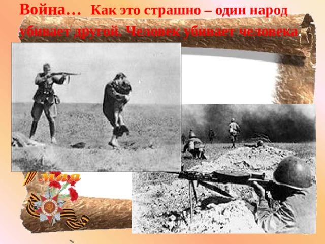 Война …  Как это страшно – один народ убивает другой. Человек убивает человека .