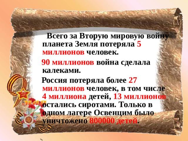 Всего за Вторую мировую войну  планета Земля потеряла 5 миллионов человек.  90 миллионов война сделала калеками.  Россия потеряла более 27 миллионов человек, в том числе 4 миллиона детей, 13 миллионов остались сиротами. Только в одном лагере Освенцим было уничтожено 800000 детей .