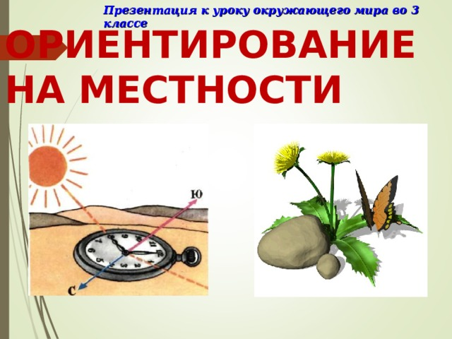 Презентация к уроку окружающего мира во 3 классе ОРИЕНТИРОВАНИЕ НА МЕСТНОСТИ