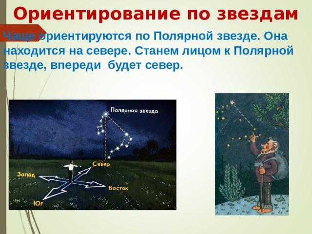Ориентирование по звездам      Чаще ориентируются по Полярной звезде. Она находится на севере. Станем лицом к Полярной звезде, впереди будет север.