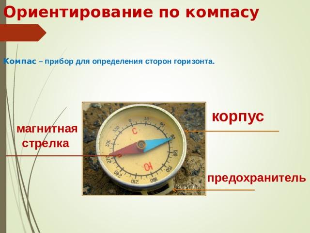 Ориентирование по компасу Компас – прибор для определения сторон горизонта. корпус магнитная стрелка предохранитель