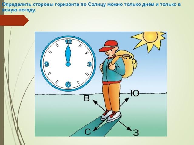 Определить стороны горизонта по Солнцу можно только днём и только в ясную погоду.