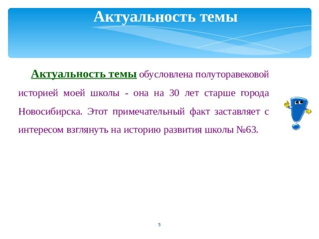 Актуальность темы Актуальность темы  обусловлена полуторавековой историей моей школы - она на 30 лет старше города Новосибирска. Этот примечательный факт заставляет с интересом взглянуть на историю развития школы №63.