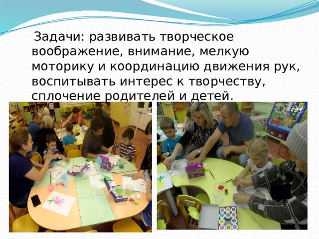 Задачи: развивать творческое воображение, внимание, мелкую моторику и координацию движения рук, воспитывать интерес к творчеству, сплочение родителей и детей.