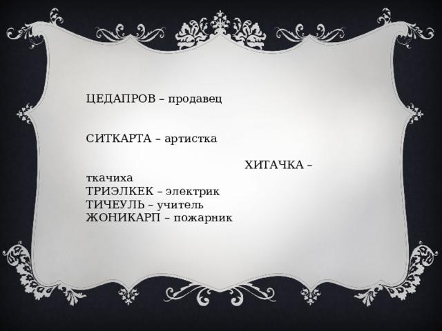 ЦЕДАПРОВ – продавец СИТКАРТА – артистка ХИТАЧКА – ткачиха ТРИЭЛКЕК – электрик ТИЧЕУЛЬ – учитель ЖОНИКАРП – пожарник