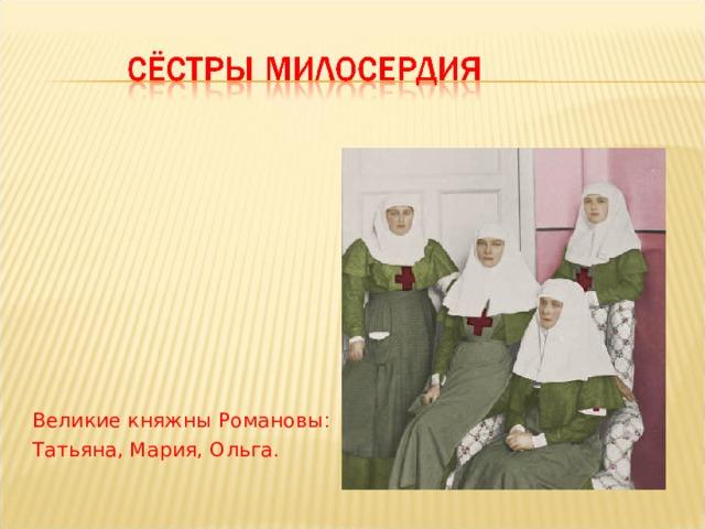 Великие княжны Романовы : Татьяна,  Мария, Ольга .