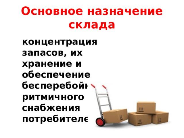 Основное назначение склада концентрация запасов, их хранение и обеспечение бесперебойного и ритмичного снабжения потребителей
