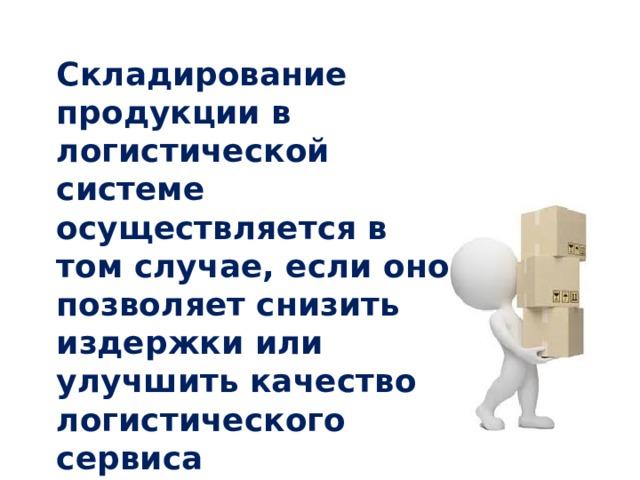 Складирование продукции в логистической системе осуществляется в том случае, если оно позволяет снизить издержки или улучшить качество логистического сервиса