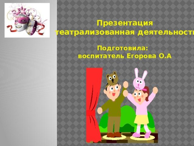 Презентация  театрализованная деятельность   Подготовила: воспитатель Егорова О.А