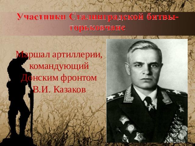 Маршал артиллерии, командующий Донским фронтом В.И. Казаков