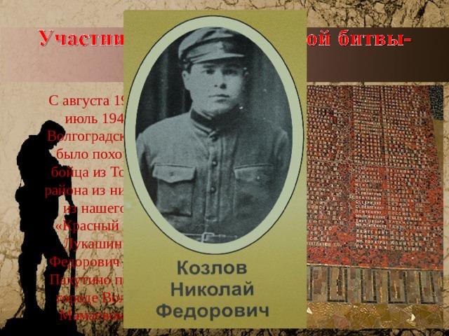 С августа 1942 года по июль 1943 года в Волгоградской области было похоронено 34 бойца из Тонкинского района из них 7 человек из нашего колхоза «Красный Октябрь». Лукашин Евгений Федорович из деревни Пахутино похоронен в городе Волгоград на Мамаевом кургане.