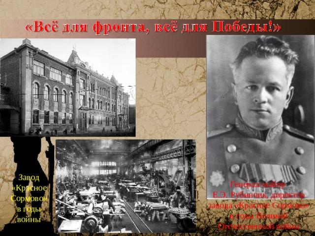 Завод «Красное Сормово» в годы войны Генерал-майор Е.Э. Рубинчик, директор завода «Красное Сормово» в годы Великой Отечественной войны