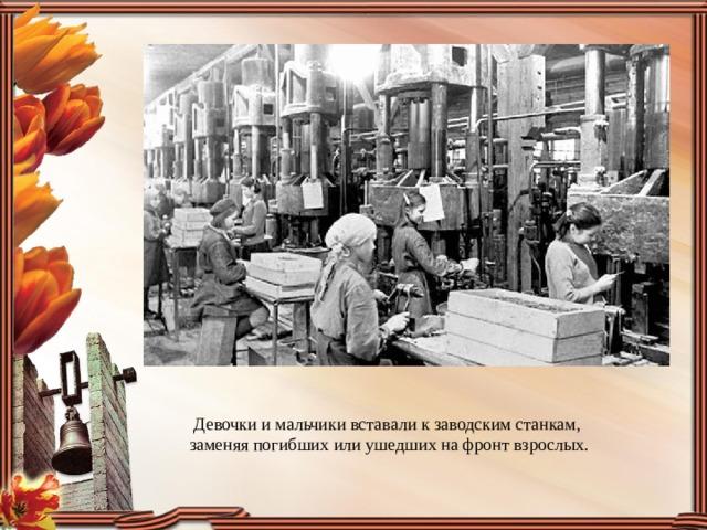 Девочки и мальчики вставали к заводским станкам, заменяя погибших или ушедших на фронт взрослых.