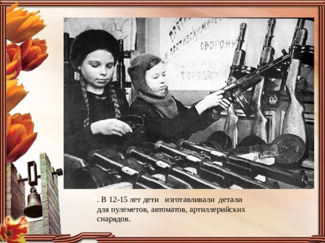 . В 12-15 лет дети изготавливали детали для пулеметов, автоматов, артиллерийских снарядов.