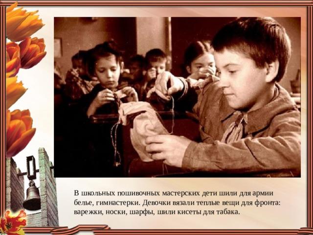 В школьных пошивочных мастерских дети шили для армии белье, гимнастерки. Девочки вязали теплые вещи для фронта: варежки, носки, шарфы, шили кисеты для табака.