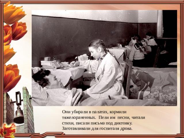 Они убирали в палатах, кормили тяжелораненных. Пели им песни, читали стихи, писали письма под диктовку. Заготавливали для госпиталя дрова.