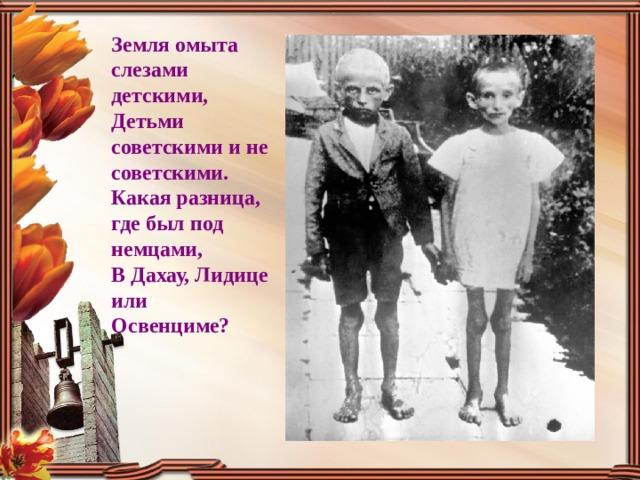 Земля омыта слезами детскими, Детьми советскими и не советскими. Какая разница, где был под немцами, В Дахау, Лидице или Освенциме?