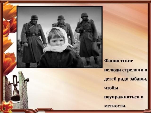 Фашистские нелюди стреляли в детей ради забавы, чтобы поупражняться в меткости.