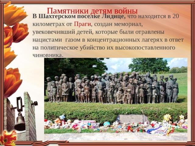 Памятники детям войны В Шахтерском поселке Лидице, что находится в 20 километрах от Праги , создан мемориал, увековечивший детей, которые были отравлены нацистами газом в концентрационных лагерях в ответ на политическое убийство их высокопоставленного чиновника. В В