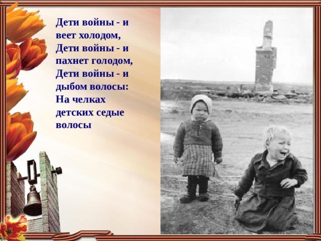 Дети войны - и веет холодом, Дети войны - и пахнет голодом, Дети войны - и дыбом волосы: На челках детских седые волосы