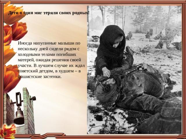 Дети в один миг теряли своих родных! Иногда напуганные малыши по нескольку дней сидели рядом с холодными телами погибших матерей, ожидая решения своей участи. В лучшем случае их ждал советский детдом, в худшем – в фашистские застенки.