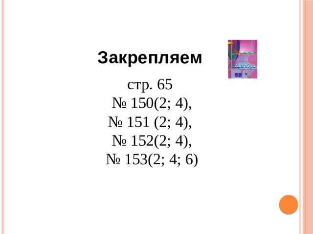 Закрепляем стр. 65 № 150(2; 4), № 151 (2; 4), № 152(2; 4), № 153(2; 4; 6)