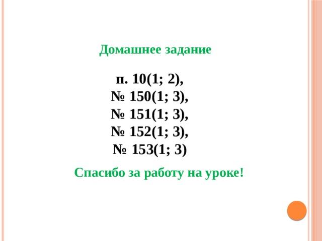 Домашнее задание п. 10(1; 2), № 150(1; 3), № 151(1; 3), № 152(1; 3), № 153(1; 3) Спасибо за работу на уроке!