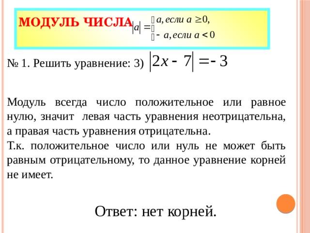 Модуль числа   № 1. Решить уравнение: 3) Модуль всегда число положительное или равное нулю, значит левая часть уравнения неотрицательна, а правая часть уравнения отрицательна. Т.к. положительное число или нуль не может быть равным отрицательному, то данное уравнение корней не имеет. Ответ: нет корней.