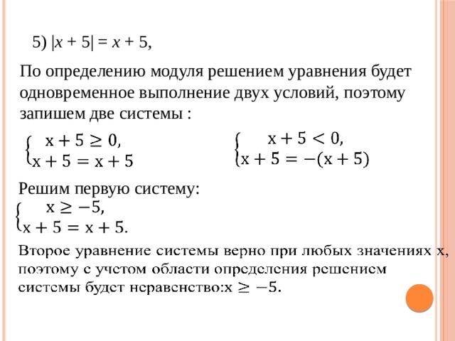 5) | x + 5| = x + 5, По определению модуля решением уравнения будет одновременное выполнение двух условий, поэтому запишем две системы :   Решим первую систему: