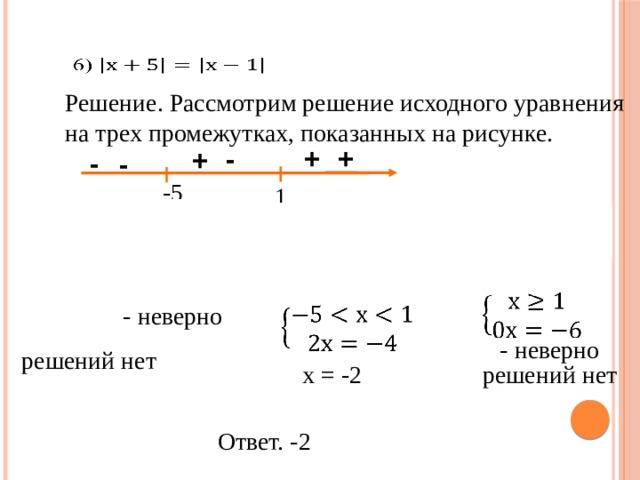 Решение. Рассмотрим решение исходного уравнения на трех промежутках, показанных на рисунке. + + - + - - -5 1     - неверно  - неверно решений нет решений нет х = -2 Ответ. -2