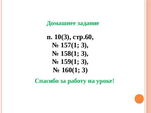 Домашнее задание п. 10(3), стр.60, № 157(1; 3), № 158(1; 3), № 159(1; 3), № 160(1; 3) Спасибо за работу на уроке!