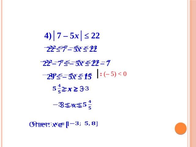4) │ 7 – 5 х│≤ 22 22 ≤ 7 – 5 х ≤ 22  22 – 7 ≤ – 5 х ≤ 22 – 7  : (– 5)  29 ≤ – 5 х ≤ 15   ≥ х ≥ 3  3 ≤ х ≤  Ответ: х   [