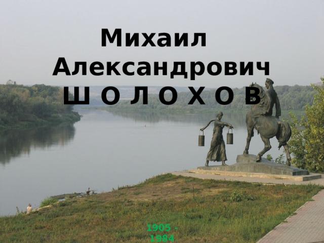 Михаил Александрович Ш О Л О Х О В 1905 - 1984
