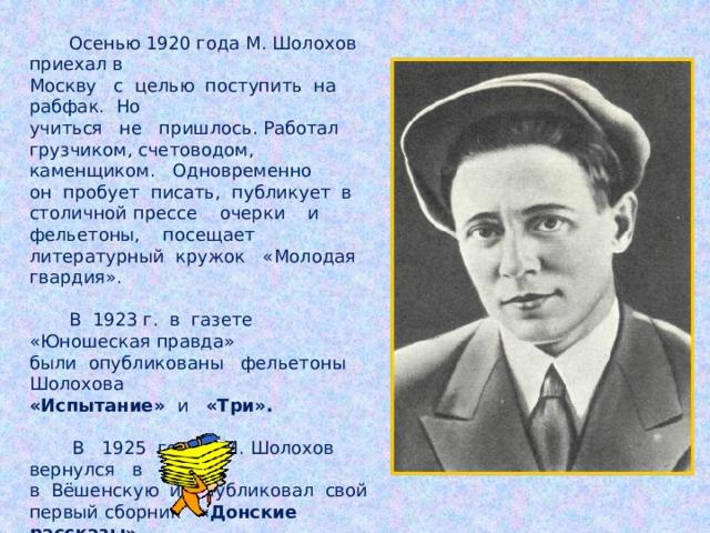 Осенью 1920 года М. Шолохов приехал в Москву с целью поступить на рабфак. Но учиться не пришлось. Работал грузчиком, счетоводом, каменщиком. Одновременно он пробует писать, публикует в столичной прессе очерки и фельетоны, посещает литературный кружок «Молодая гвардия».  В 1923 г. в газете «Юношеская правда» были опубликованы фельетоны Шолохова «Испытание» и «Три».   В 1925 году М. Шолохов вернулся в в Вёшенскую и опубликовал свой первый сборник «Донские рассказы».   В 1926 году вышел сборник рассказов «Лазоревая степь».