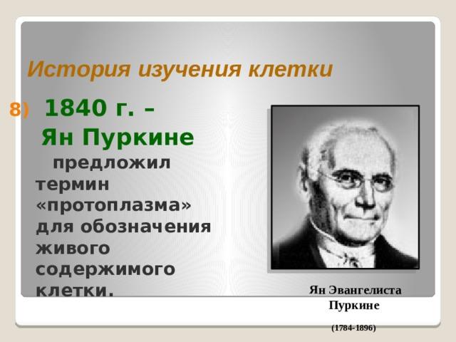 История изучения клетки  1840 г. –  Ян Пуркине  предложил термин «протоплазма» для обозначения живого содержимого клетки. Ян Эвангелиста Пуркине (1784-1896)