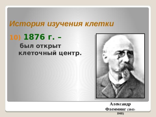 История изучения клетки  1876 г. –  был открыт клеточный центр. Александр Флемминг (1843-1905)