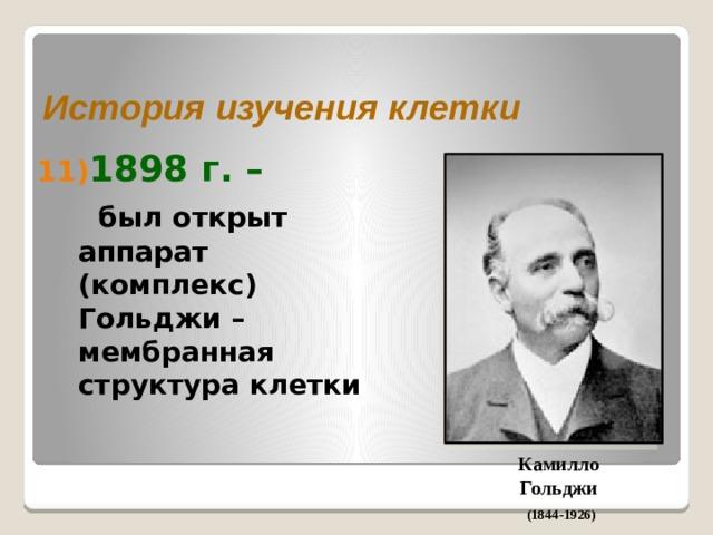 История изучения клетки 1898 г. –  был открыт аппарат (комплекс) Гольджи – мембранная структура клетки Камилло Гольджи (1844-1926)