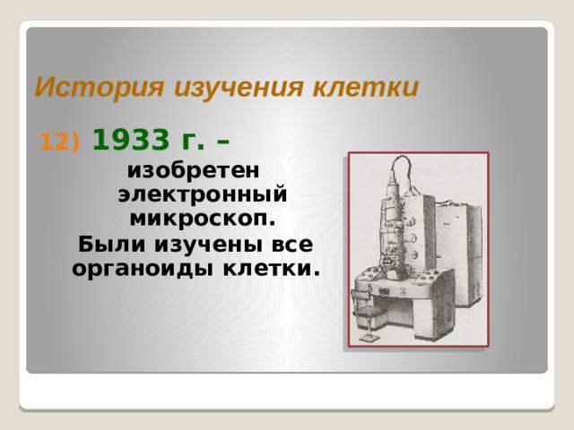 История изучения клетки  1933 г. –  изобретен электронный микроскоп.  Были изучены все органоиды клетки.