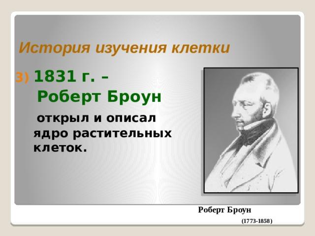 История изучения клетки 1831  г. –  Роберт Броун  открыл и описал ядро растительных клеток. Роберт Броун (1773-1858)