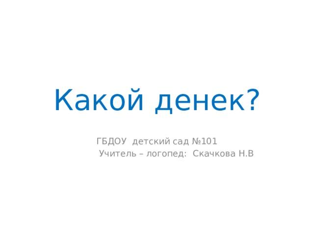 Какой денек? ГБДОУ детский сад №101  Учитель – логопед: Скачкова Н.В