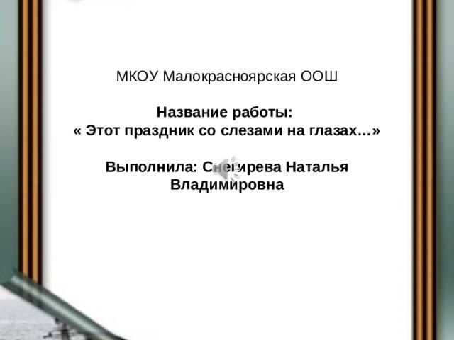 МКОУ Малокрасноярская ООШ   Название работы:  « Этот праздник со слезами на глазах…»   Выполнила: Снегирева Наталья Владимировна