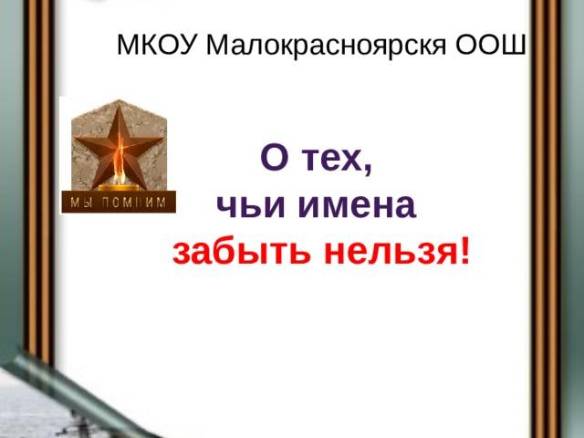МКОУ Малокрасноярскя ООШ О тех,  чьи имена  забыть нельзя!