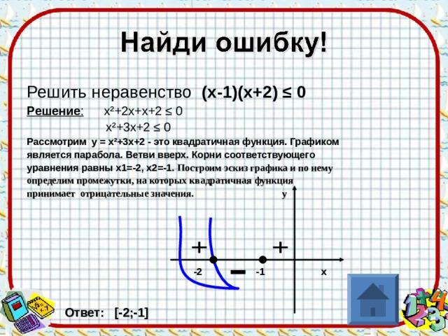 Решить неравенство (х-1)(х+2) ≤ 0 Решение : х ² +2х+х+2 ≤ 0  х ² +3х+2 ≤ 0 Рассмотрим у = х ² +3х+2 - это квадратичная функция. Графиком является парабола. Ветви вверх. Корни соответствующего уравнения равны х1=-2, х2=-1. Построим эскиз графика и по нему определим промежутки, на которых квадратичная функция принимает отрицательные значения. у       -2 -1 х    Ответ: [ -2;-1 ]