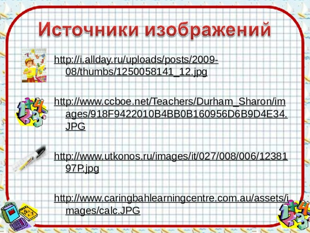 http://i.allday.ru/uploads/posts/2009-08/thumbs/1250058141_12.jpg  http://www.ccboe.net/Teachers/Durham_Sharon/images/918F9422010B4BB0B160956D6B9D4E34.JPG http://www.utkonos.ru/images/it/027/008/006/1238197P.jpg http://www.caringbahlearningcentre.com.au/assets/images/calc.JPG