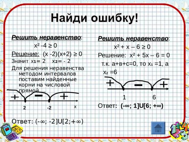 Решить неравенство :  х ² -4 ≥ 0 Решение: (х -2)(х+2) ≥ 0 Значит х 1 = 2 х 2 = - 2 Для решения неравенства методом интервалов поставим найденные корни на числовой прямой … Ответ: (-∞; -2 ]U[ 2;+∞) Решить неравенство :  х ² + х – 6 ≥ 0 Решение: х ² + 5х – 6 = 0  т.к. а+в+с=0, то х 1 =1, а  х 2 =6  1 6 Ответ : (-∞; 1 ]U[ 6; +∞) x -2 2