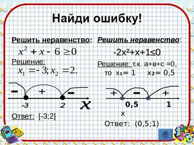 Решить неравенство : Решение:     Ответ:  [ -3;2 ] Решить неравенство :  -2х ² +х+1≤0 Решение: т.к. а+в+с =0, то х 1 = 1 х 2 = 0,5  0,5 1 х  Ответ: (0,5;1)